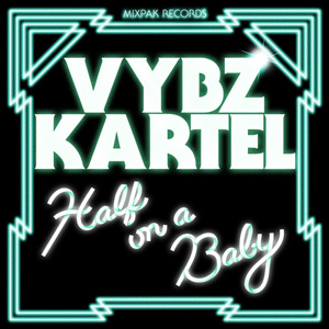 Vybz Kartel – Half On A Baby (Remixes)